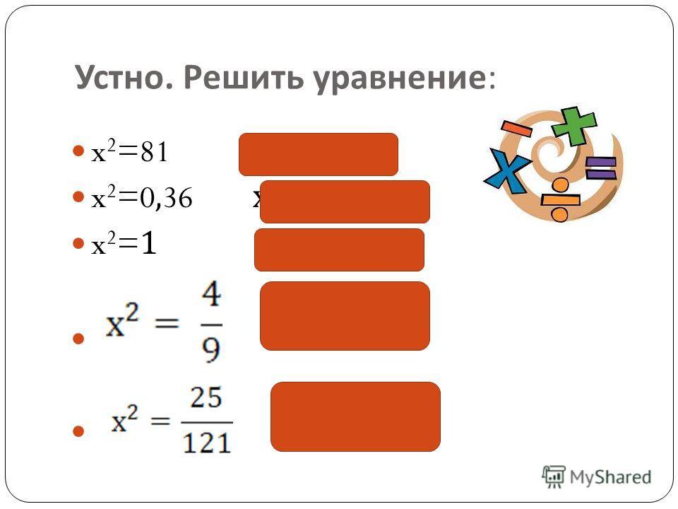 Устно. Решить уравнение : x 2 =81 х = 9; -9 x 2 =0,36 х = 0,6; -0,6 x 2 =1 х = 1; -1