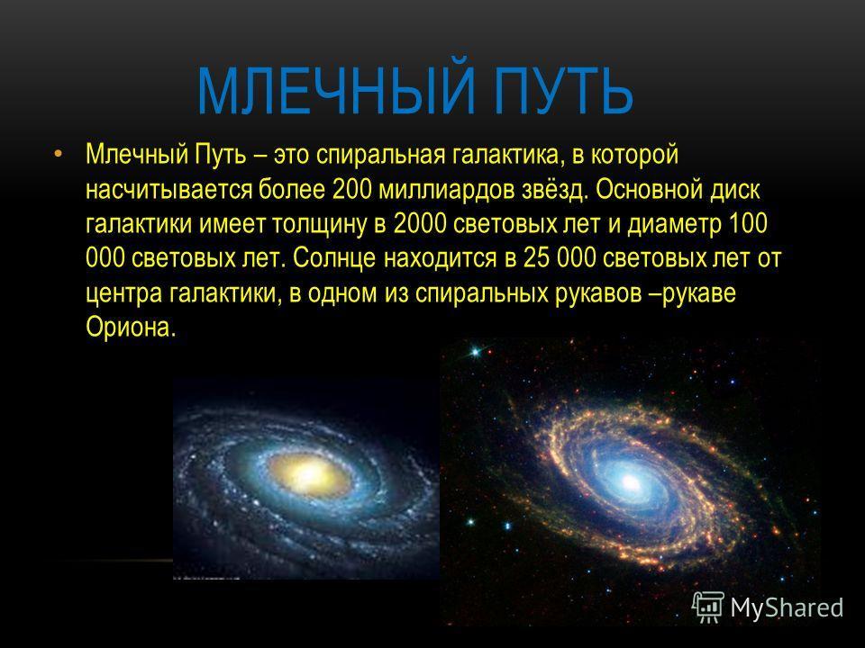 МЛЕЧНЫЙ ПУТЬ Млечный Путь – это спиральная галактика, в которой насчитывается более 200 миллиардов звёзд. Основной диск галактики имеет толщину в 2000 световых лет и диаметр 100 000 световых лет. Солнце находится в 25 000 световых лет от центра галак