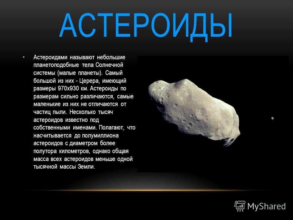 АСТЕРОИДЫ Астероидами называют небольшие планетоподобные тела Солнечной системы (малые планеты). Самый большой из них - Церера, имеющий размеры 970х930 км. Астероиды по размерам сильно различаются, самые маленькие из них не отличаются от частиц пыли.
