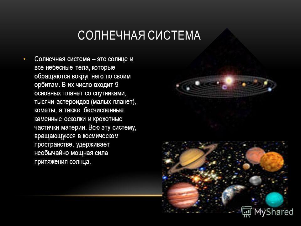 Солнечная система – это солнце и все небесные тела, которые обращаются вокруг него по своим орбитам. В их число входит 9 основных планет со спутниками, тысячи астероидов (малых планет), кометы, а также бесчисленные каменные осколки и крохотные частич