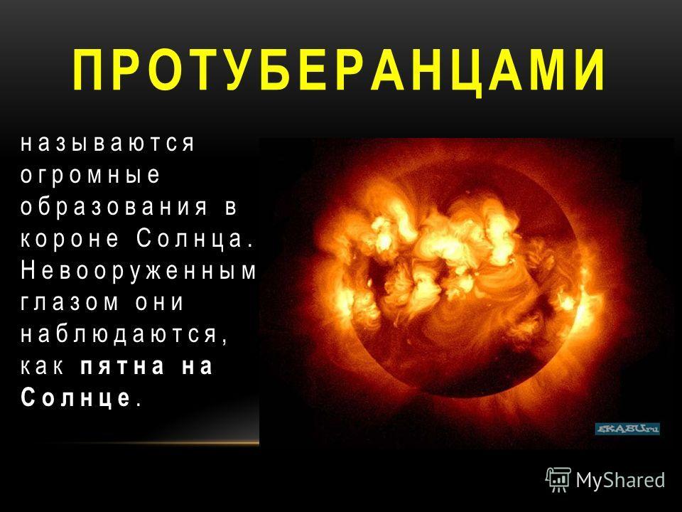 ПРОТУБЕРАНЦАМИ называются огромные образования в короне Солнца. Невооруженным глазом они наблюдаются, как пятна на Солнце.