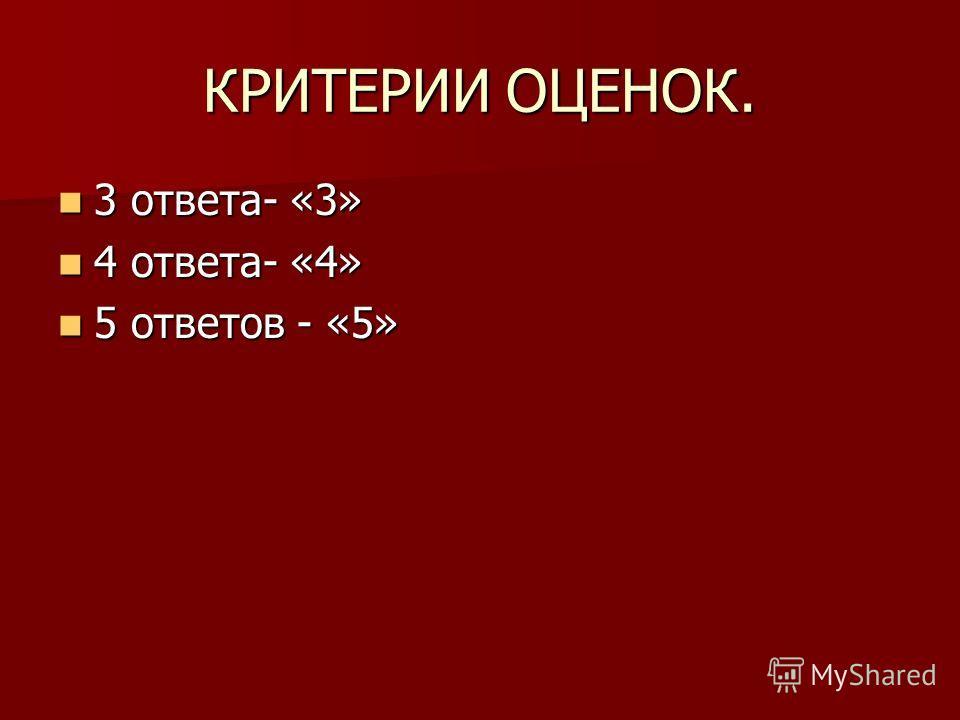КРИТЕРИИ ОЦЕНОК. 3 ответа- «3» 3 ответа- «3» 4 ответа- «4» 4 ответа- «4» 5 ответов - «5» 5 ответов - «5»