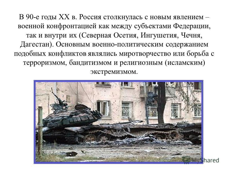 В 90-е годы XX в. Россия столкнулась с новым явлением – военной конфронтацией как между субъектами Федерации, так и внутри их (Северная Осетия, Ингушетия, Чечня, Дагестан). Основным военно-политическим содержанием подобных конфликтов являлись миротво