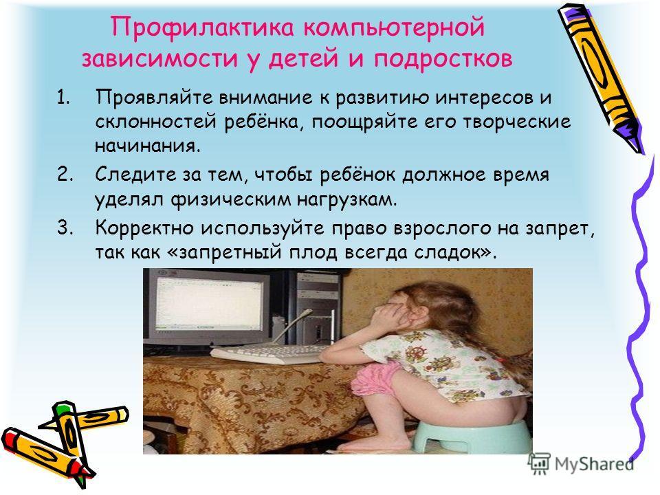 Профилактика компьютерной зависимости у детей и подростков 1.Проявляйте внимание к развитию интересов и склонностей ребёнка, поощряйте его творческие начинания. 2.Следите за тем, чтобы ребёнок должное время уделял физическим нагрузкам. 3.Корректно ис