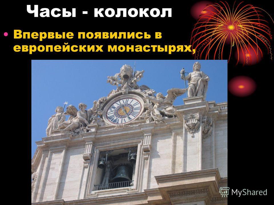 Часы - колокол Впервые появились в европейских монастырях,