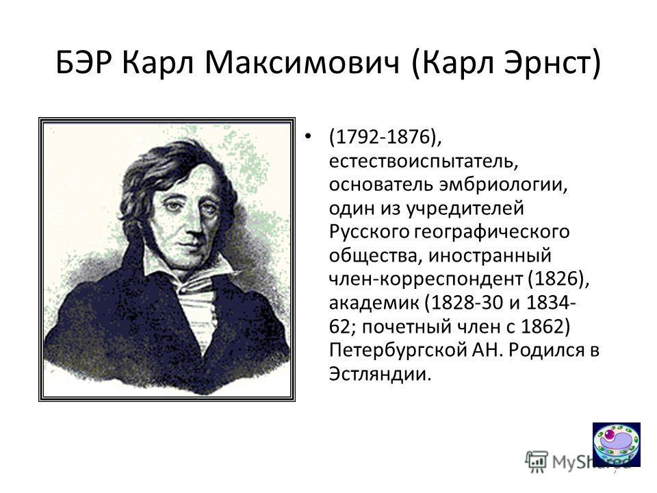 7 БЭР Карл Максимович (Карл Эрнст) (1792-1876), естествоиспытатель, основатель эмбриологии, один из учредителей Русского географического общества, иностранный член-корреспондент (1826), академик (1828-30 и 1834- 62; почетный член с 1862) Петербургско