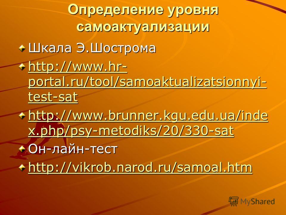 Определение уровня самоактуализации Шкала Э.Шострома http://www.hr- portal.ru/tool/samoaktualizatsionnyi- test-sat http://www.hr- portal.ru/tool/samoaktualizatsionnyi- test-sat http://www.brunner.kgu.edu.ua/inde x.php/psy-metodiks/20/330-sat http://w