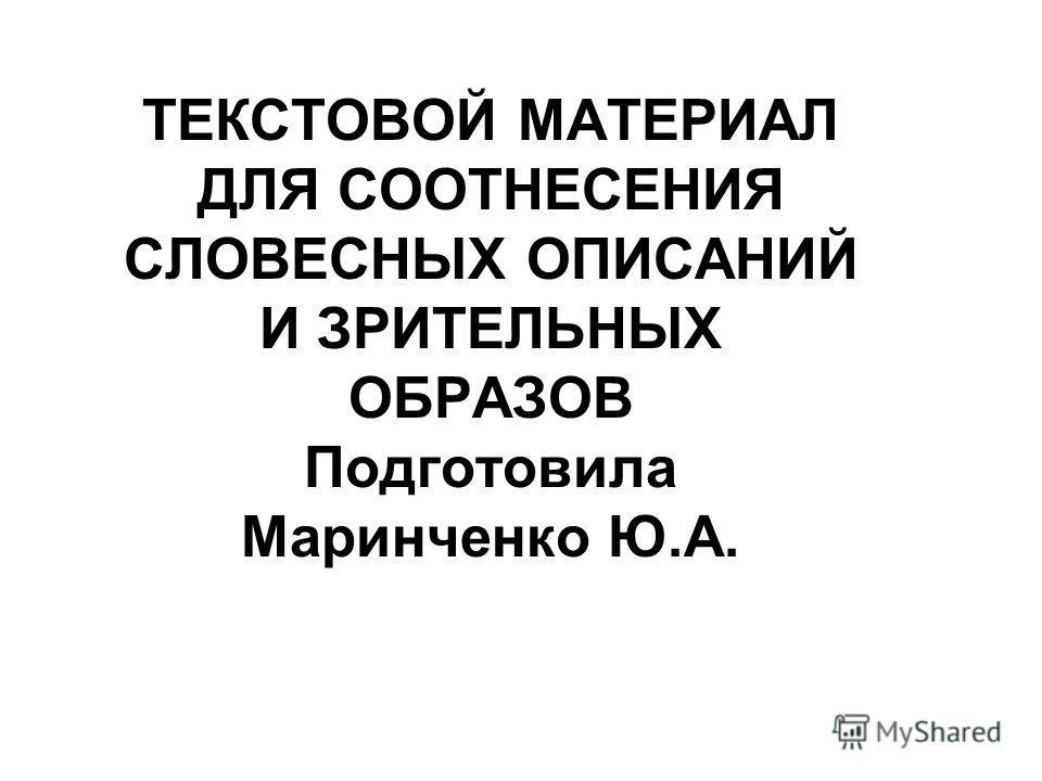 ТЕКСТОВОЙ МАТЕРИАЛ ДЛЯ СООТНЕСЕНИЯ СЛОВЕСНЫХ ОПИСАНИЙ И ЗРИТЕЛЬНЫХ ОБРАЗОВ Подготовила Маринченко Ю.А.