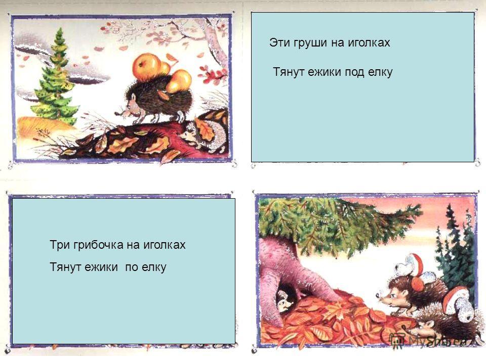 ежик Эти груши на иголках Тянут ежики под елку Три грибочка на иголках Тянут ежики по елку