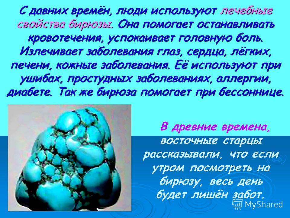 С давних времён, люди используют лечебные свойства бирюзы. Она помогает останавливать кровотечения, успокаивает головную боль. Излечивает заболевания глаз, сердца, лёгких, печени, кожные заболевания. Её используют при ушибах, простудных заболеваниях,