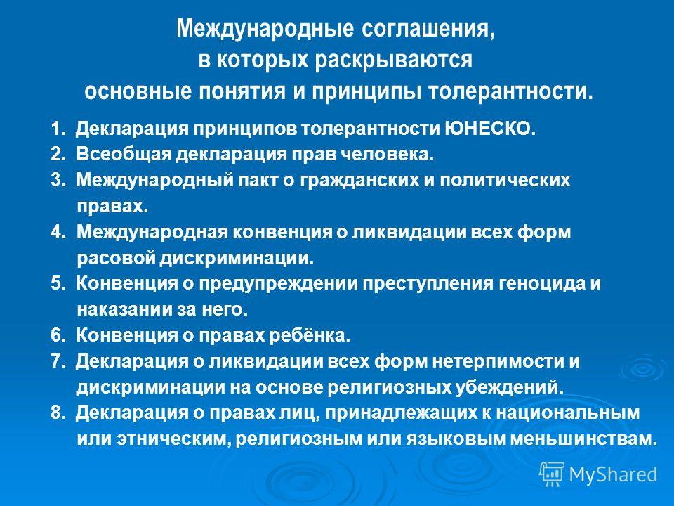 Международные соглашения, в которых раскрываются основные понятия и принципы толерантности. 1.Декларация принципов толерантности ЮНЕСКО. 2.Всеобщая декларация прав человека. 3.Международный пакт о гражданских и политических правах. 4. Международная к
