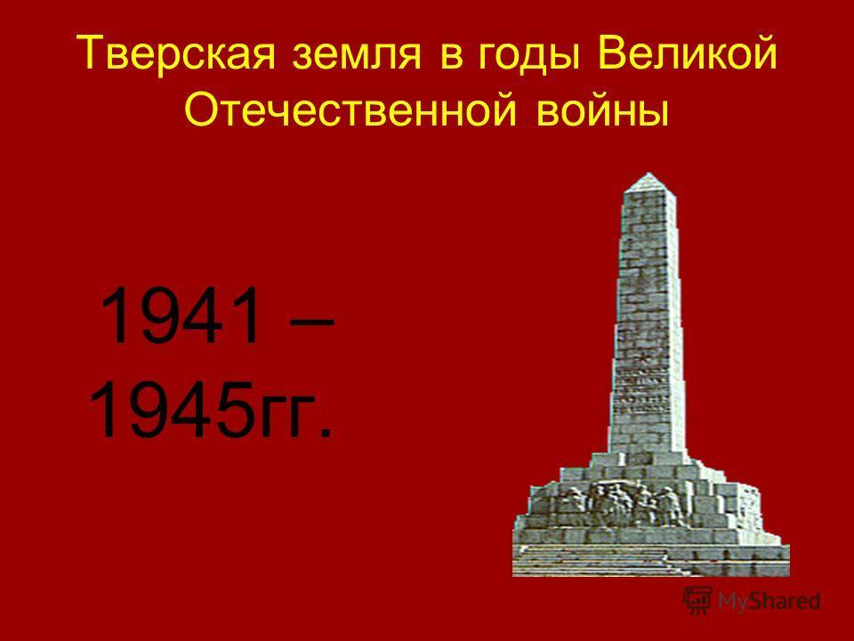 Тверская земля в годы Великой Отечественной войны 1941 – 1945гг.
