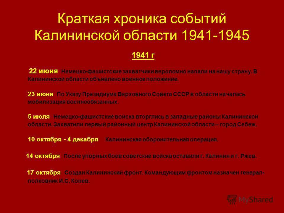 Краткая хроника событий Калининской области 1941-1945 1941 г 22 июня Немецко-фашистские захватчики вероломно напали на нашу страну. В Калининской области объявлено военное положение. 23 июня По Указу Президиума Верховного Совета СССР в области начала