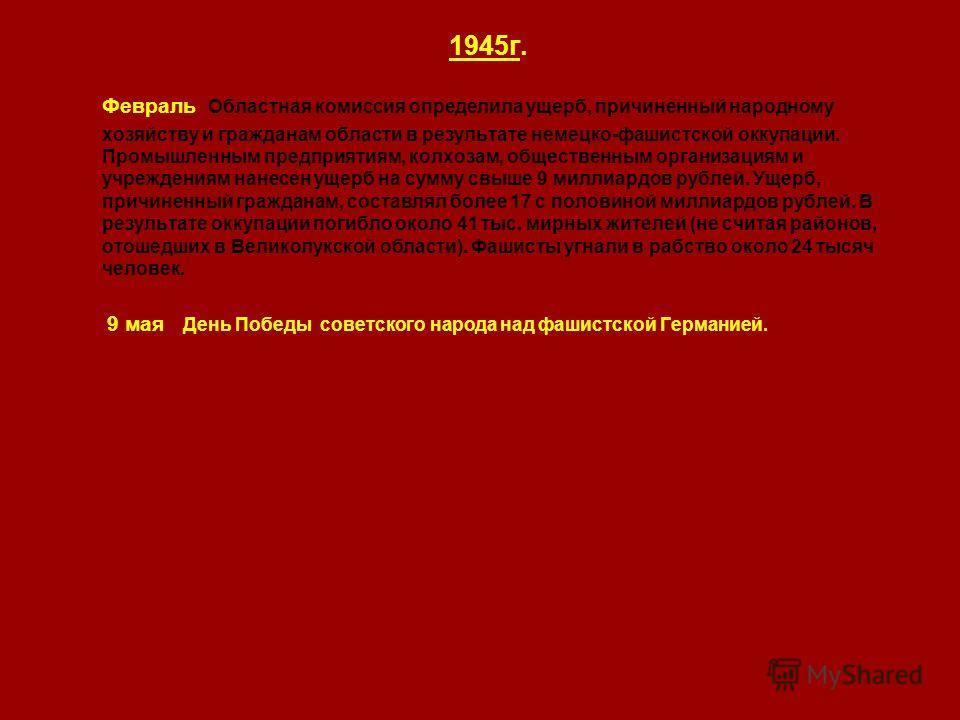 1945г. Февраль Областная комиссия определила ущерб, причиненный народному хозяйству и гражданам области в результате немецко-фашистской оккупации. Промышленным предприятиям, колхозам, общественным организациям и учреждениям нанесен ущерб на сумму свы