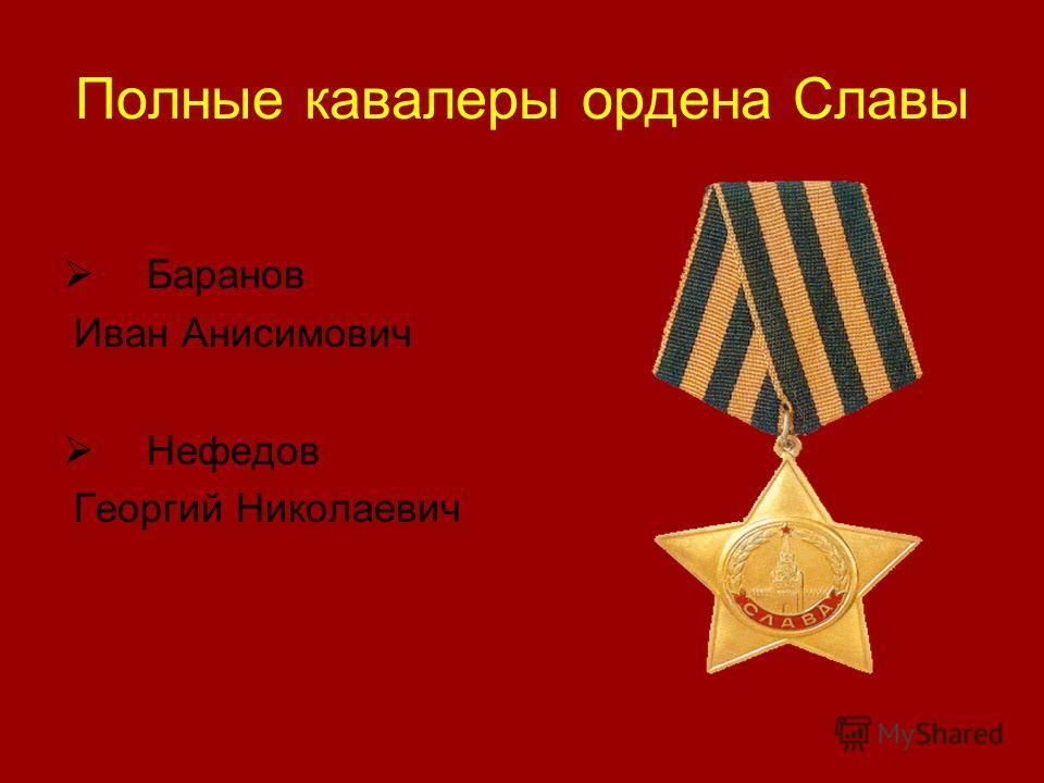 Полные кавалеры ордена Славы Баранов Иван Анисимович Нефедов Георгий Николаевич