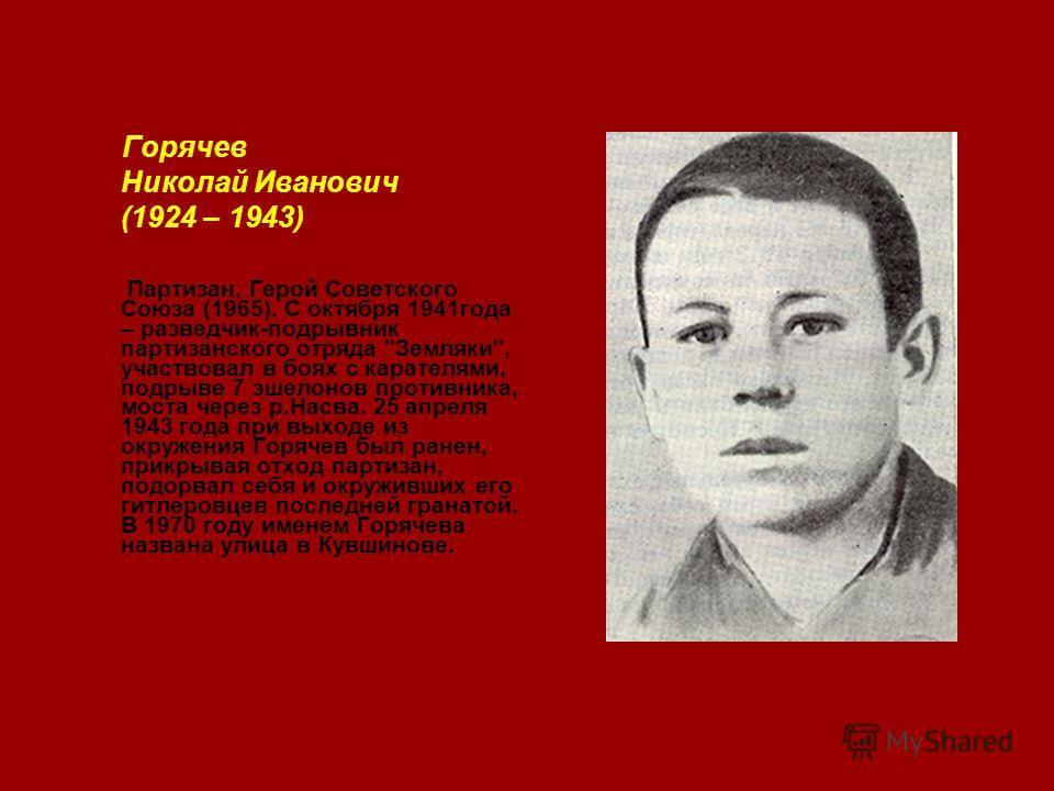 Горячев Николай Иванович (1924 – 1943) Партизан, Герой Советского Союза (1965). С октября 1941года – разведчик-подрывник партизанского отряда
