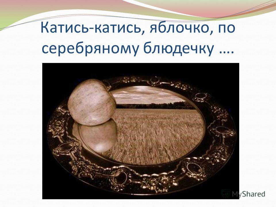 Катись-катись, яблочко, по серебряному блюдечку ….