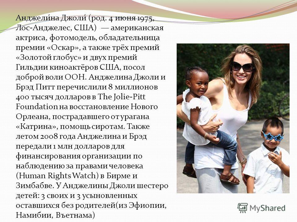 Анджели́на Джоли́ (род. 4 июня 1975, Лос-Анджелес, США) американская актриса, фотомодель, обладательница премии «Оскар», а также трёх премий «Золотой глобус» и двух премий Гильдии киноактёров США, посол доброй воли ООН. Анджелина Джоли и Брэд Питт пе