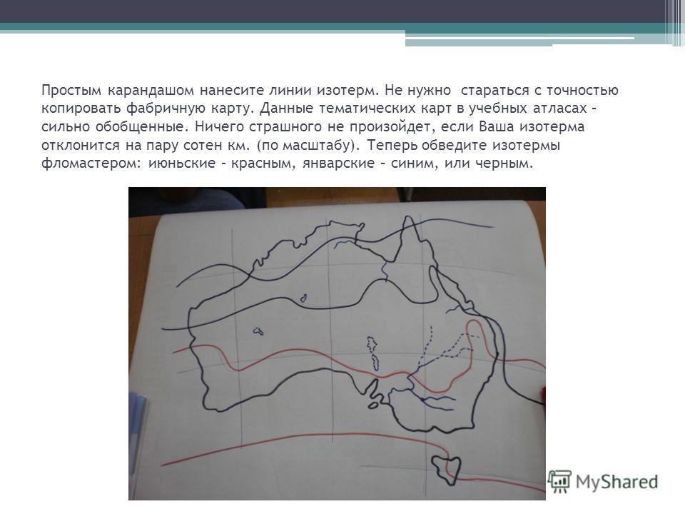 Простым карандашом нанесите линии изотерм. Не нужно стараться с точностью копировать фабричную карту. Данные тематических карт в учебных атласах – сильно обобщенные. Ничего страшного не произойдет, если Ваша изотерма отклонится на пару сотен км. (по