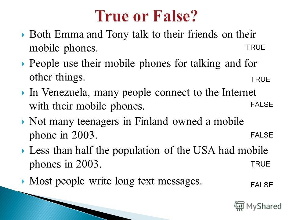 Both Emma and Tony talk to their friends on their mobile phones. People use their mobile phones for talking and for other things. In Venezuela, many people connect to the Internet with their mobile phones. Not many teenagers in Finland owned a mobile