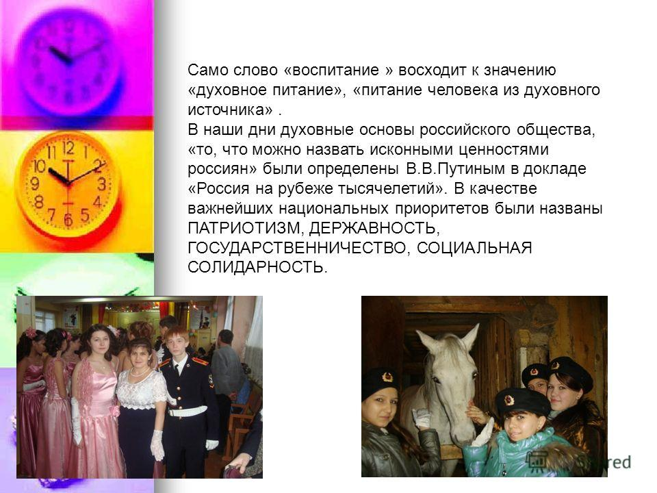 Само слово «воспитание » восходит к значению «духовное питание», «питание человека из духовного источника». В наши дни духовные основы российского общества, «то, что можно назвать исконными ценностями россиян» были определены В.В.Путиным в докладе «Р
