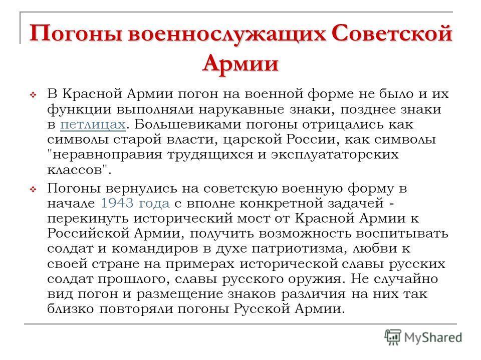 Погоны военнослужащих Советской Армии В Красной Армии погон на военной форме не было и их функции выполняли нарукавные знаки, позднее знаки в петлицах. Большевиками погоны отрицались как символы старой власти, царской России, как символы