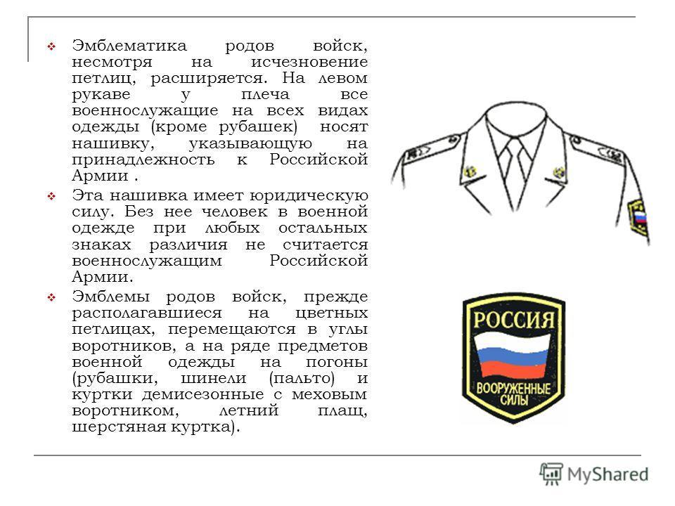 Эмблематика родов войск, несмотря на исчезновение петлиц, расширяется. На левом рукаве у плеча все военнослужащие на всех видах одежды (кроме рубашек) носят нашивку, указывающую на принадлежность к Российской Армии. Эта нашивка имеет юридическую силу