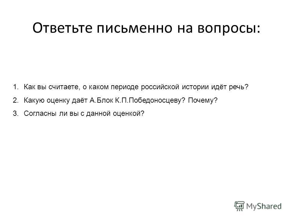 1.Как вы считаете, о каком периоде российской истории идёт речь? 2.Какую оценку даёт А.Блок К.П.Победоносцеву? Почему? 3.Согласны ли вы с данной оценкой? Ответьте письменно на вопросы: