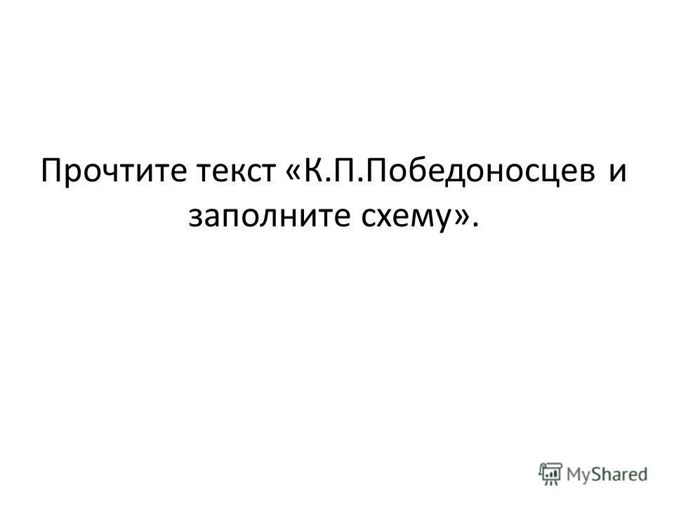 Прочтите текст «К.П.Победоносцев и заполните схему».