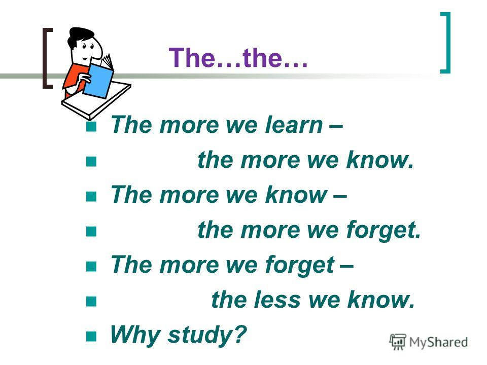The…the… The more we learn – the more we know. The more we know – the more we forget. The more we forget – the less we know. Why study?