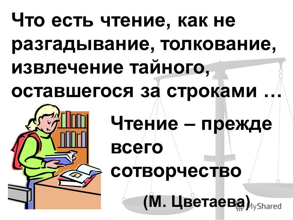 Что есть чтение, как не разгадывание, толкование, извлечение тайного, оставшегося за строками … Чтение – прежде всего сотворчество (М. Цветаева)