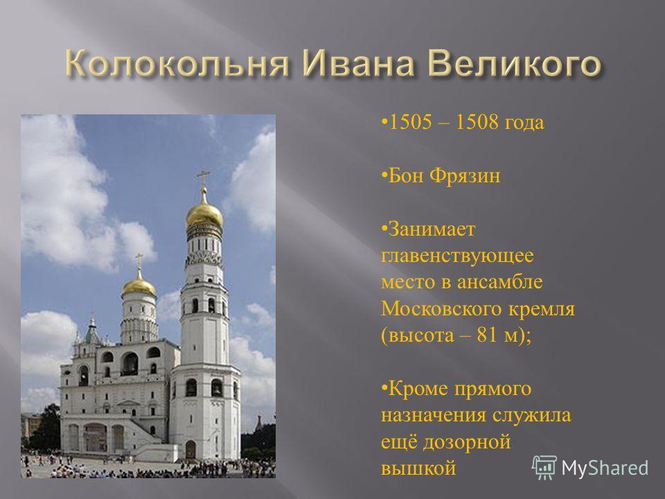 1505 – 1508 года Бон Фрязин Занимает главенствующее место в ансамбле Московского кремля (высота – 81 м); Кроме прямого назначения служила ещё дозорной вышкой