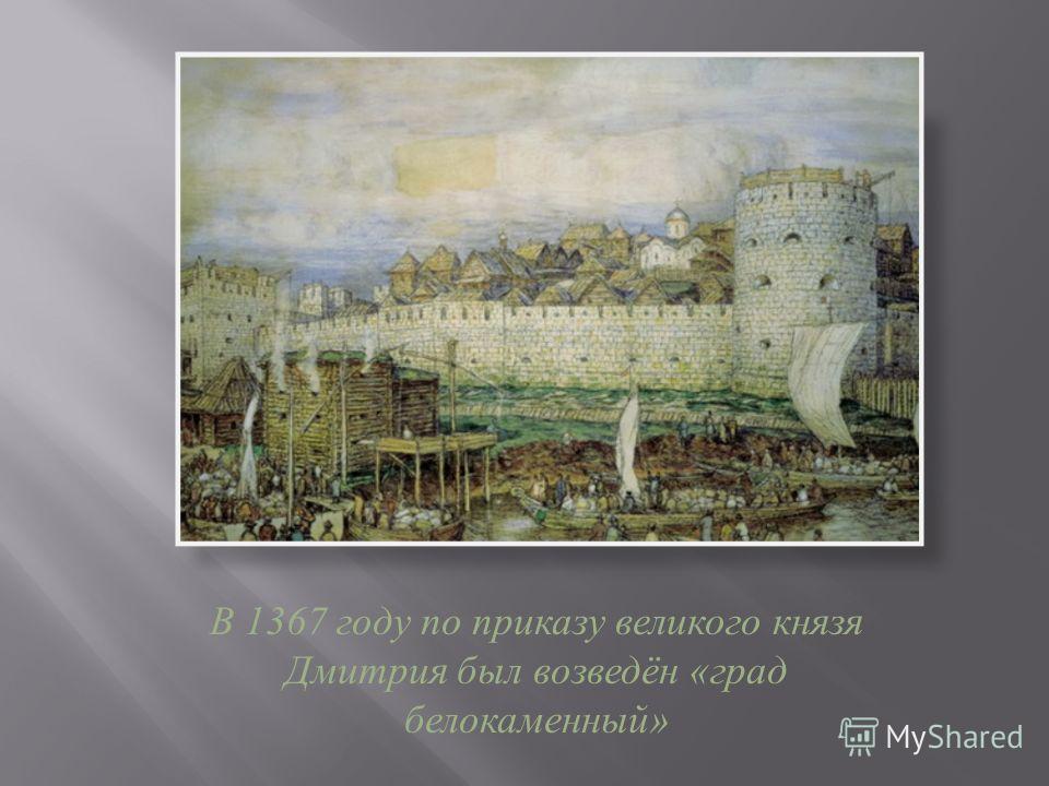 В 1367 году по приказу великого князя Дмитрия был возведён « град белокаменный »