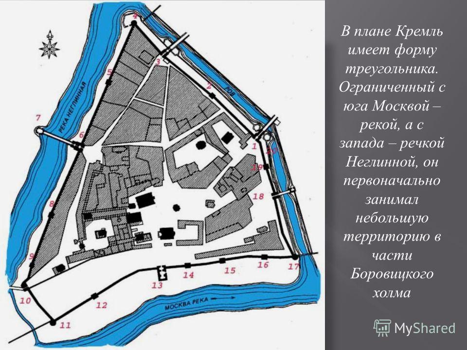 В плане Кремль имеет форму треугольника. Ограниченный с юга Москвой – рекой, а с запада – речкой Неглинной, он первоначально занимал небольшую территорию в части Боровицкого холма