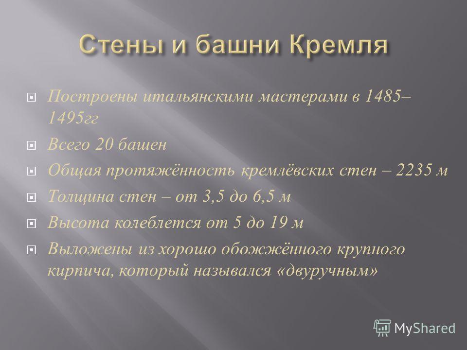 Построены итальянскими мастерами в 1485– 1495 гг Всего 20 башен Общая протяжённость кремлёвских стен – 2235 м Толщина стен – от 3,5 до 6,5 м Высота колеблется от 5 до 19 м Выложены из хорошо обожжённого крупного кирпича, который назывался « двуручным