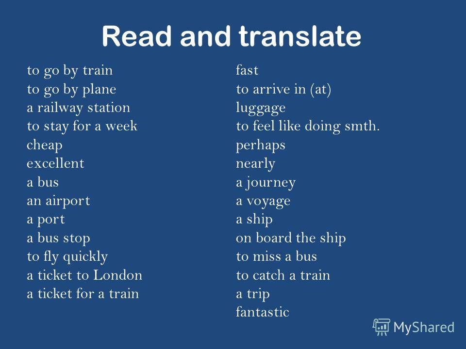 Read and translate to go by train to go by plane a railway station to stay for a week cheap excellent a bus an airport a port a bus stop to fly quickly a ticket to London a ticket for a train fast to arrive in (at) luggage to feel like doing smth. pe