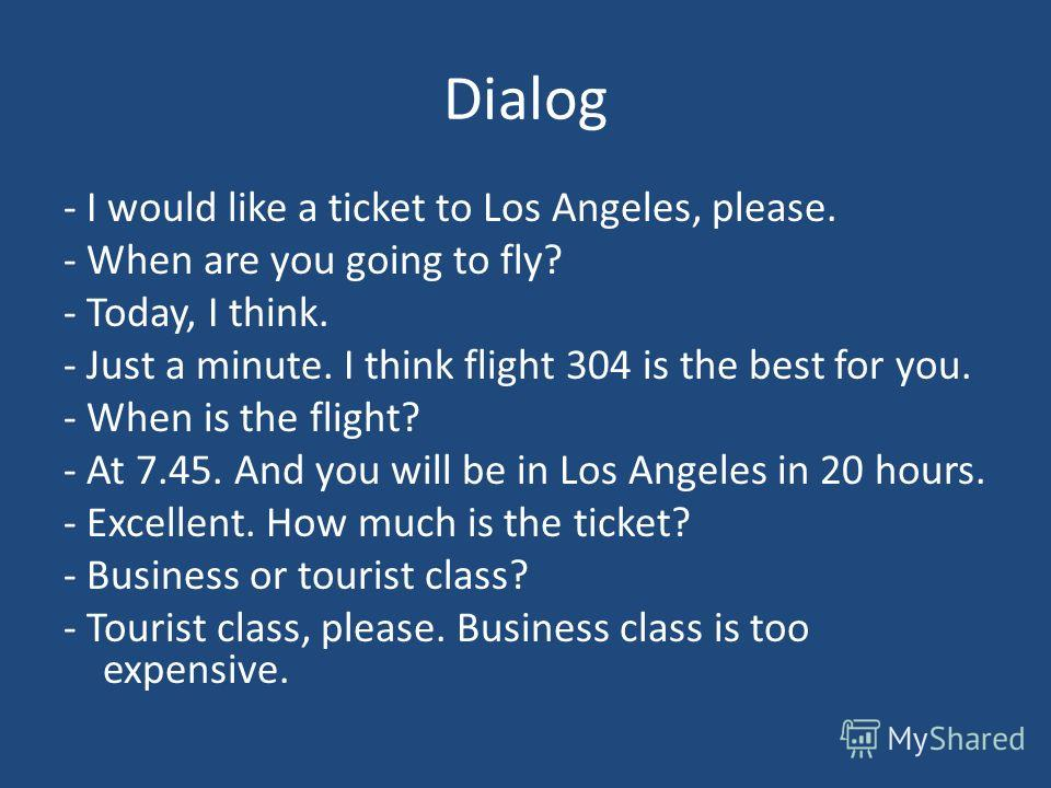 Dialog - I would like a ticket to Los Angeles, please. - When are you going to fly? - Today, I think. - Just a minute. I think flight 304 is the best for you. - When is the flight? - At 7.45. And you will be in Los Angeles in 20 hours. - Excellent. H