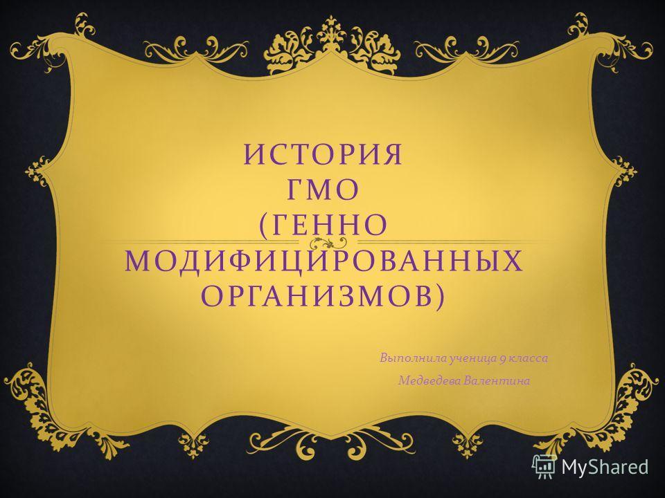 ИСТОРИЯ ГМО ( ГЕННО МОДИФИЦИРОВАННЫХ ОРГАНИЗМОВ ) Выполнила ученица 9 класса Медведева Валентина