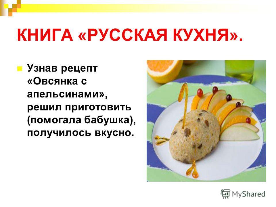 КНИГА «РУССКАЯ КУХНЯ». Узнав рецепт «Овсянка с апельсинами», решил приготовить (помогала бабушка), получилось вкусно.