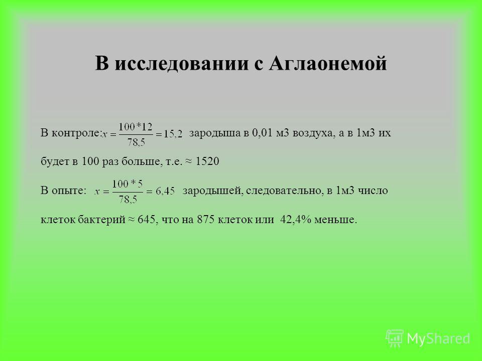 В исследовании с Аглаонемой В контроле: зародыша в 0,01 м3 воздуха, а в 1м3 их будет в 100 раз больше, т.е. 1520 В опыте: зародышей, следовательно, в 1м3 число клеток бактерий 645, что на 875 клеток или 42,4% меньше.