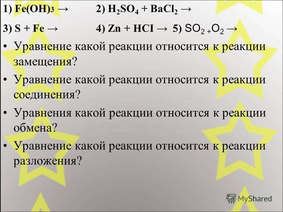 1) Fe(OH) 3 2) H 2 SO 4 + BaCl 2 3) S + Fe 4) Zn + HCI 5) SO 2 + O 2 Уравнение какой реакции относится к реакции замещения? Уравнение какой реакции относится к реакции соединения? Уравнения какой реакции относится к реакции обмена? Уравнение какой ре