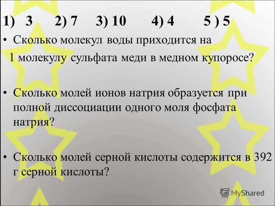 1) 3 2) 7 3) 10 4) 4 5 ) 5 Сколько молекул воды приходится на 1 молекулу сульфата меди в медном купоросе? Сколько молей ионов натрия образуется при полной диссоциации одного моля фосфата натрия? Сколько молей серной кислоты содержится в 392 г серной