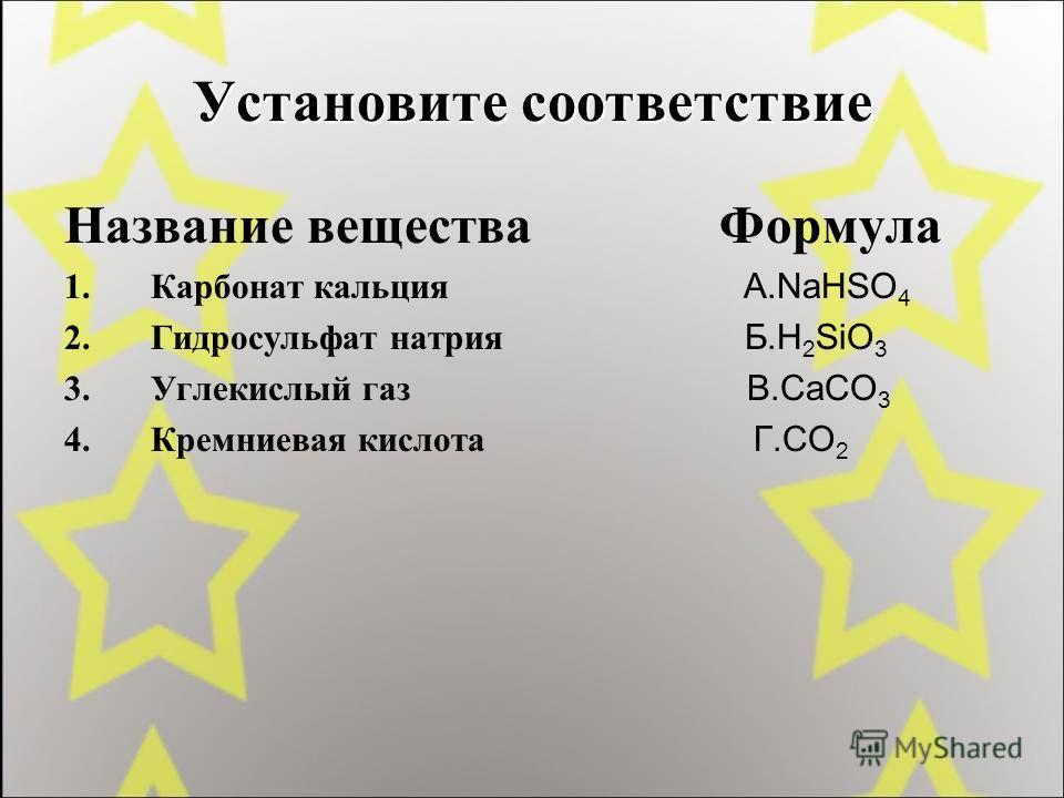 Установите соответствие Название вещества Формула 1.Карбонат кальция А.NaHSO 4 2.Гидросульфат натрия Б.H 2 SiO 3 3.Углекислый газ В.CaCO 3 4.Кремниевая кислота Г.CO 2