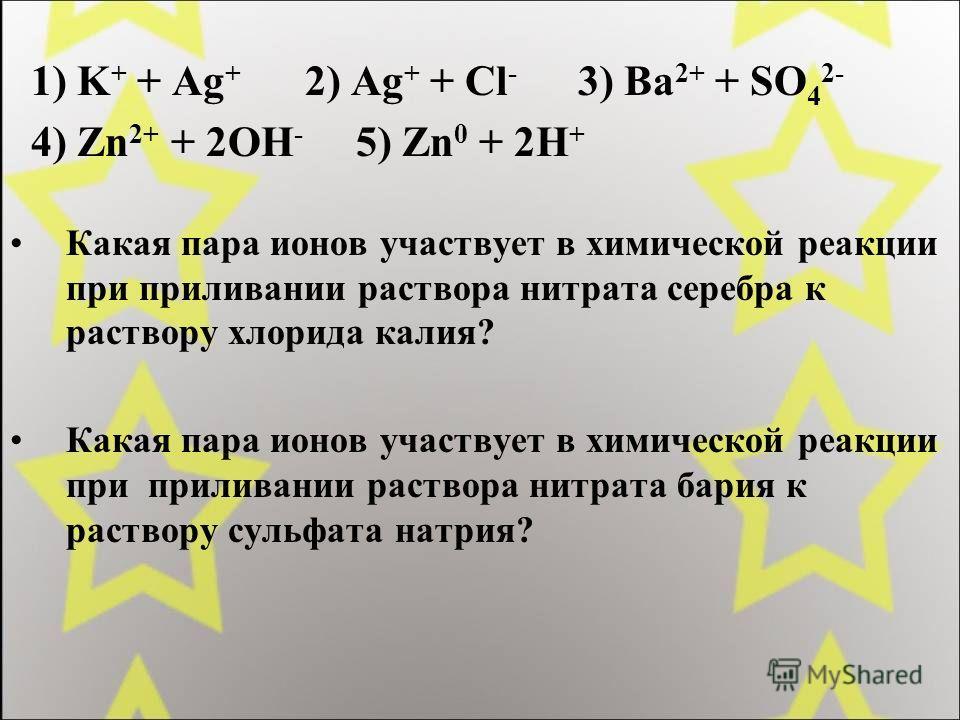 1) K + + Ag + 2) Ag + + Cl - 3) Ba 2+ + SO 4 2- 4) Zn 2+ + 2OH - 5) Zn 0 + 2H + Какая пара ионов участвует в химической реакции при приливании раствора нитрата серебра к раствору хлорида калия? Какая пара ионов участвует в химической реакции при прил