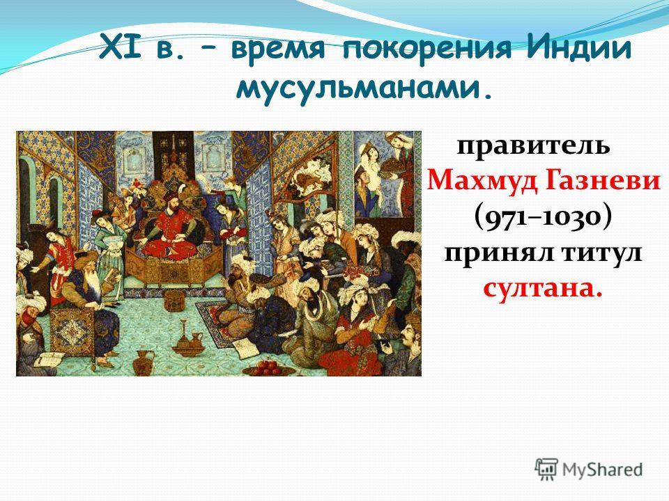 XI в. – время покорения Индии мусульманами. правитель Махмуд Газневи (971–1030) принял титул султана.