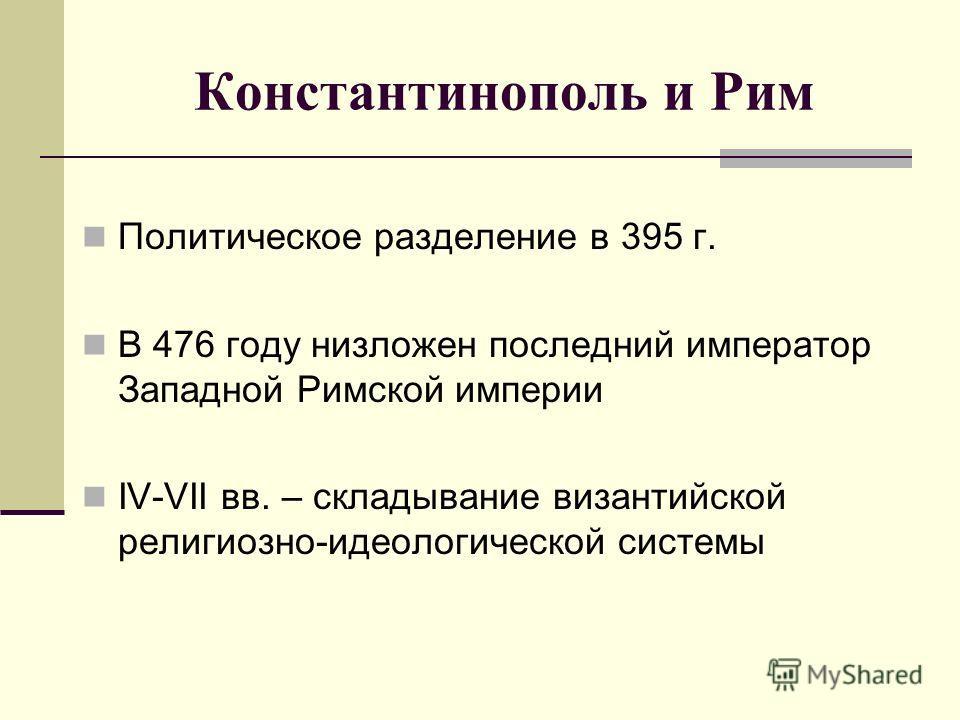 Константинополь и Рим Политическое разделение в 395 г. В 476 году низложен последний император Западной Римской империи IV-VII вв. – складывание византийской религиозно-идеологической системы
