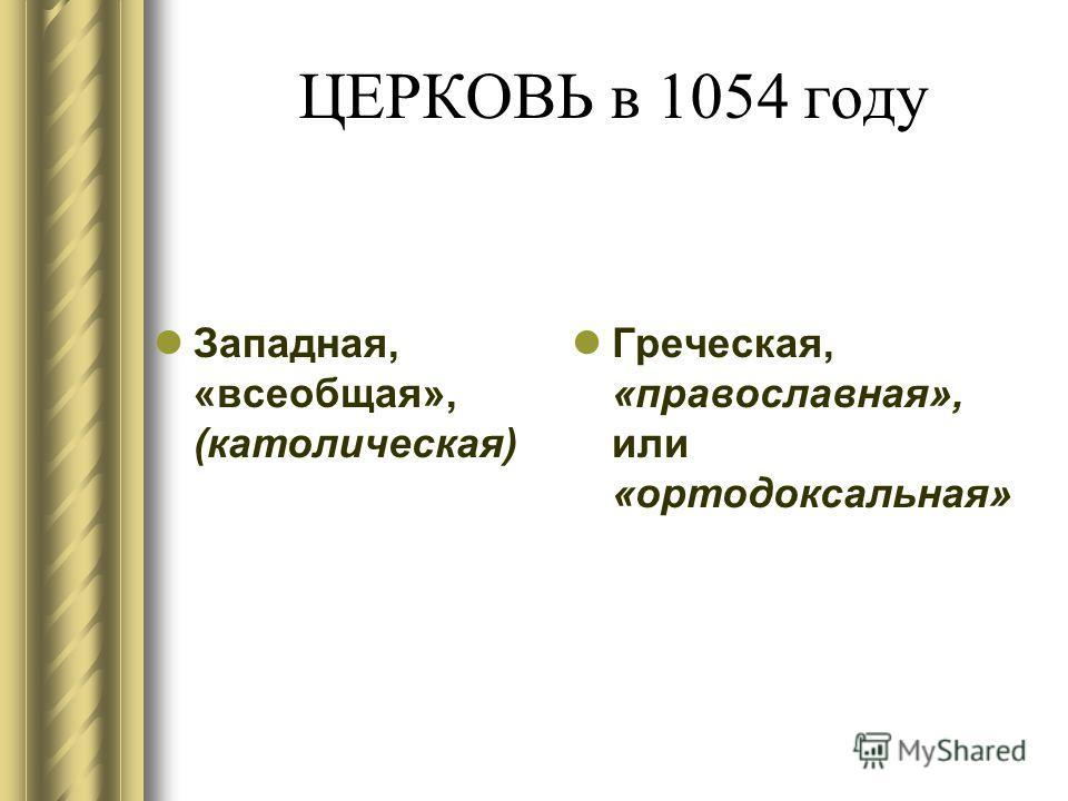 ЦЕРКОВЬ в 1054 году Западная, «всеобщая», (католическая) Греческая, «православная», или «ортодоксальная»