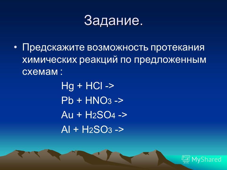 Задание. Предскажите возможность протекания химических реакций по предложенным схемам : Hg + HCl -> Pb + HNO 3 -> Au + H 2 SO 4 -> Al + H 2 SO 3 ->