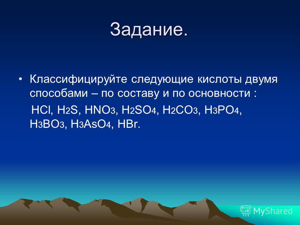 Задание. Классифицируйте следующие кислоты двумя способами – по составу и по основности : HCl, H 2 S, HNO 3, H 2 SO 4, H 2 CO 3, H 3 PO 4, H 3 BO 3, H 3 AsO 4, HBr.