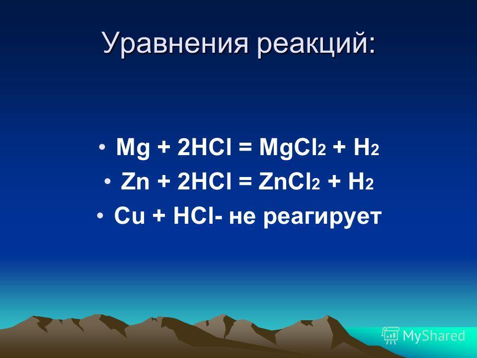 Уравнения реакций: Mg + 2HCl = MgCl 2 + H 2 Zn + 2HCl = ZnCl 2 + H 2 Cu + HCl- не реагирует